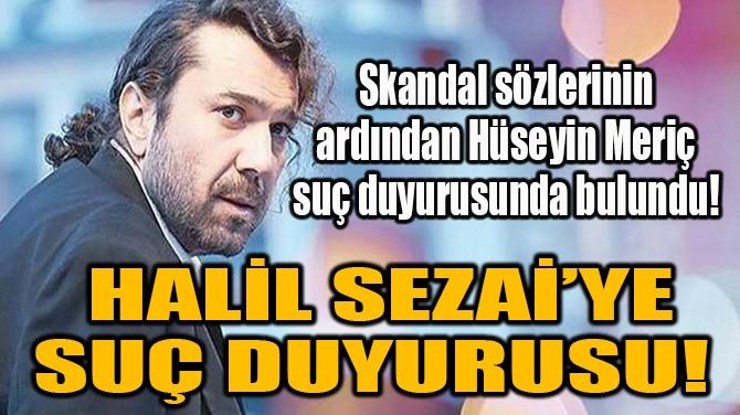 HALİL SEZAİ'YE SUÇ DUYURUSU!