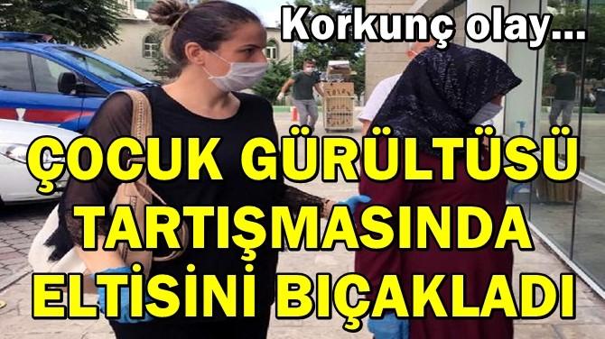 ÇOCUK GÜRÜLTÜSÜ TARTIŞMASINDA ELTİSİNİ BIÇAKLADI!