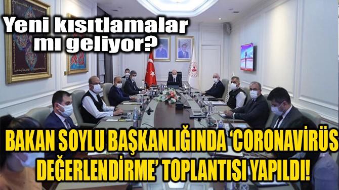 BAKAN SOYLU BAŞKANLIĞINDA 'CORONAVİRÜS DEĞERLENDİRME' TOPLANTISI