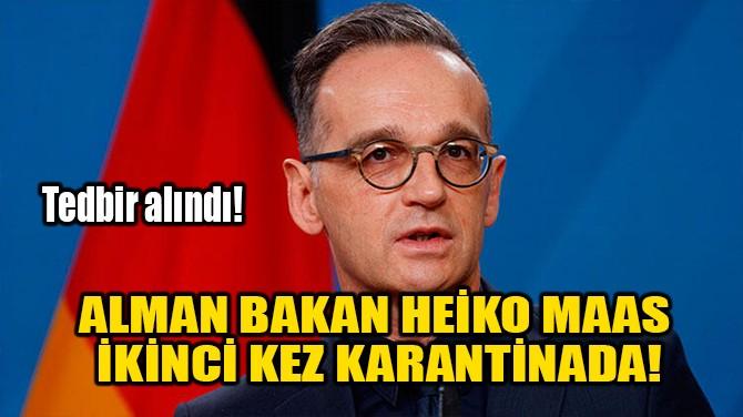 ALMAN BAKAN HEIKO MAAS İKİNCİ KEZ KARANTİNADA!