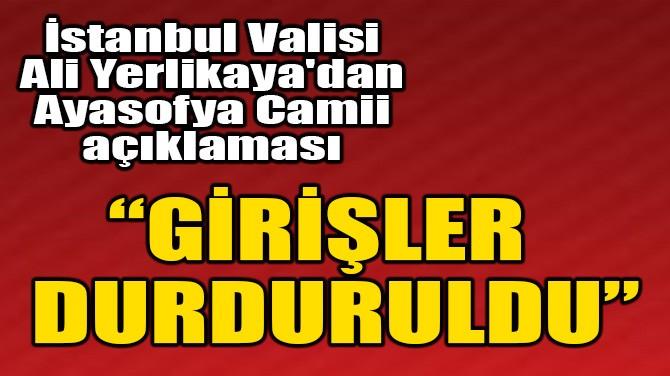 İSTANBUL VALİSİ ALİ YERLİKAYA'DAN AYASOFYA CAMİİ AÇIKLAMASI!