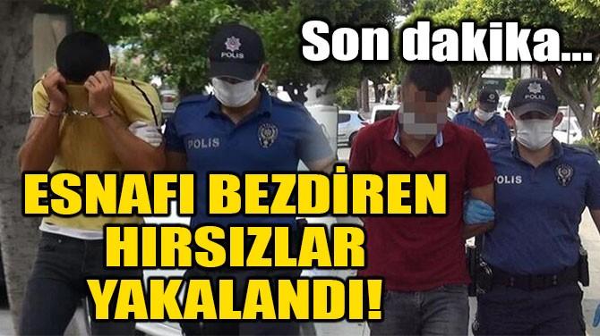 ESNAFI BEZDİREN HIRSIZLAR YAKALANDI!