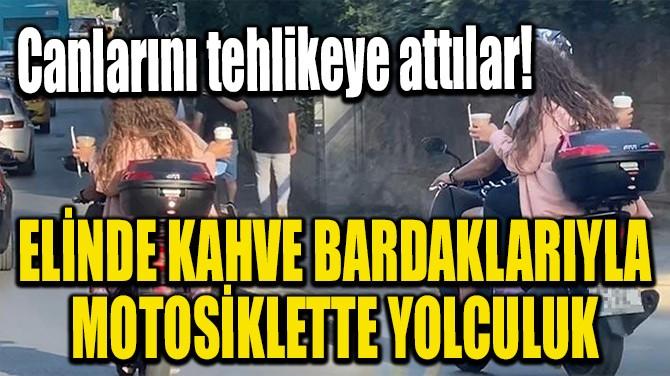 ELİNDE KAHVE BARDAKLARIYLA MOTOSİKLETTE YOLCULUK!