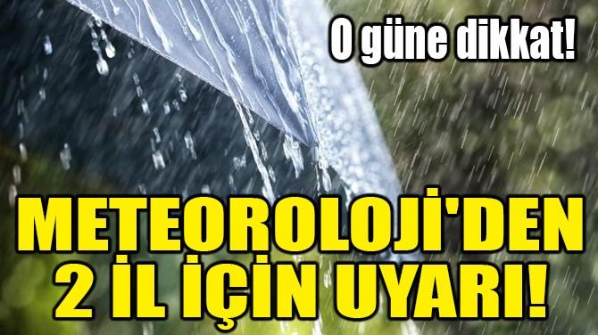 METEOROLOJİ'DEN 2 İL İÇİN UYARI!
