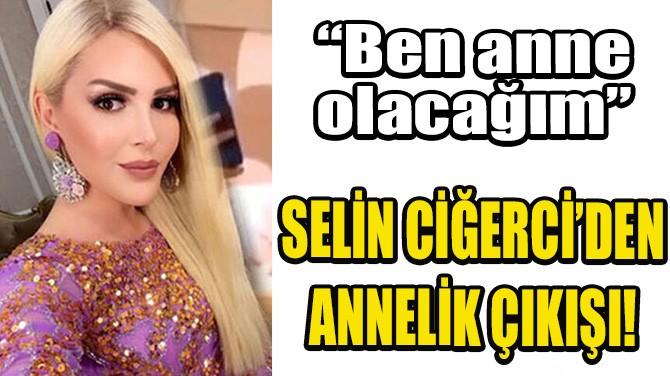 SELİN CİĞERCİ'DEN ANNELİK ÇIKIŞI!