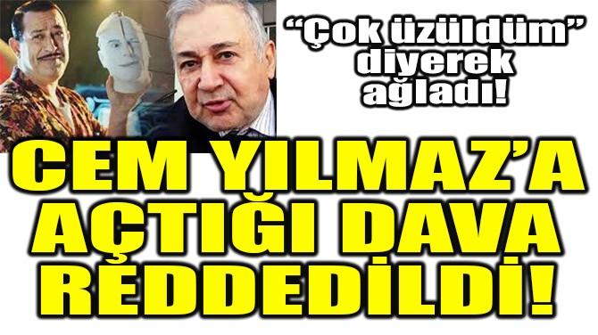 CEM YILMAZ'A AÇTIĞI DAVA REDDEDİLDİ!
