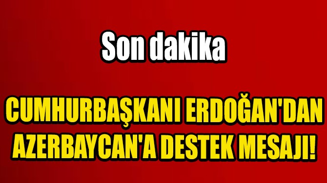 CUMHURBAŞKANI ERDOĞAN'DAN AZERBAYCAN'A DESTEK MESAJI!