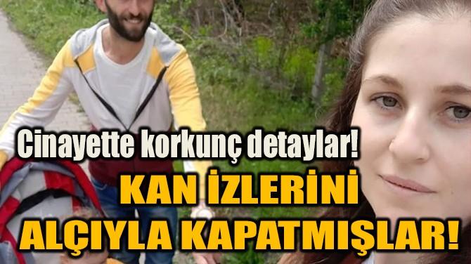 KAN İZLERİNİ ALÇIYLA KAPATMIŞLAR!
