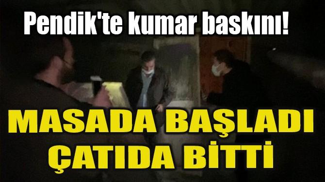PENDİK'TE KUMAR BASKINI! MASADA BAŞLADI ÇATIDA BİTTİ