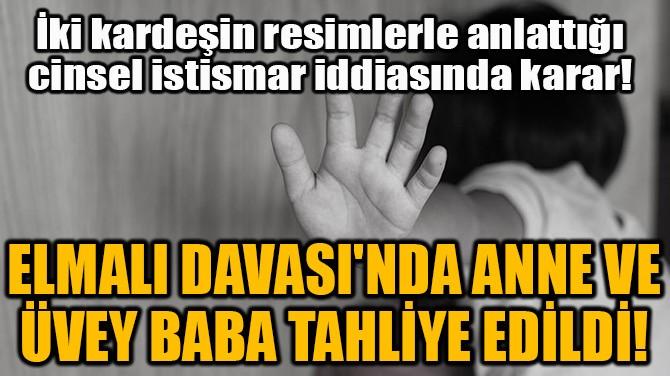 ELMALI DAVASI'NDA ANNE VE ÜVEY BABA TAHLİYE EDİLDİ!