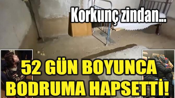 52 GÜN BOYUNCA BODRUMA HAPSETTİ!