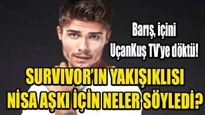 SURVIVOR'UN YAKIŞIKLISI BARIŞ MURAT YAĞCI UÇANKUŞ TV'YE KONUŞTU!