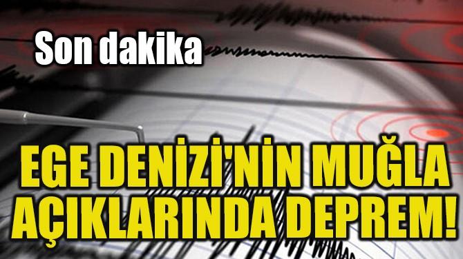 EGE DENİZİ'NİN MUĞLA AÇIKLARINDA DEPREM!