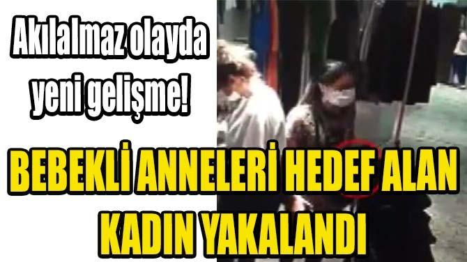 İSTANBUL'DA BEBEKLİ ANNELERİ HEDEF ALAN KADIN YAKALANDI