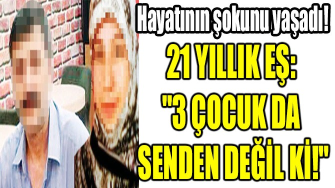 """21 YILLIK EŞ: """"3 ÇOCUK DA SENDEN DEĞİL Kİ!"""""""