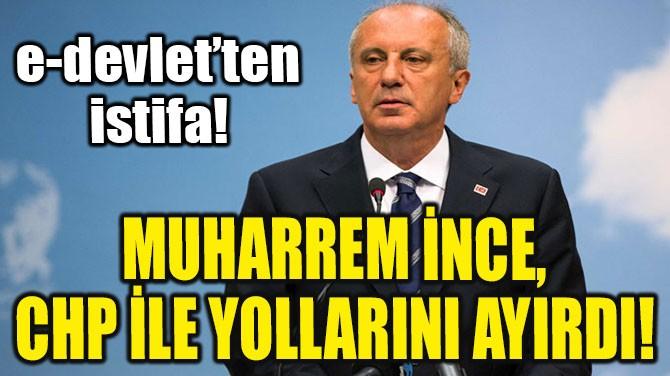 SON DAKİKA! MUHARREM İNCE CHP İLE YOLLARINI AYIRDI!