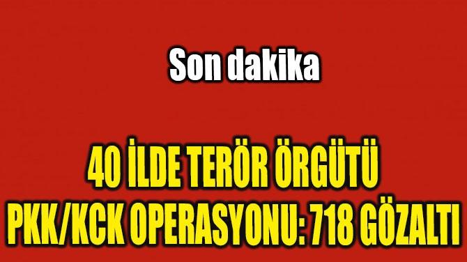 40 İLDE TERÖR ÖRGÜTÜ PKK/KCK OPERASYONU: 718 GÖZALTI