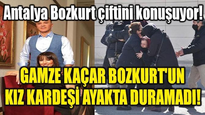 GAMZE KAÇAR BOZKURT'UN KIZ KARDEŞİ AYAKTA DURAMADI!