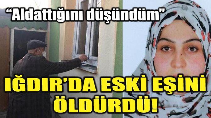 IĞDIR'DA ESKİ EŞİNİ ÖLDÜRDÜ!
