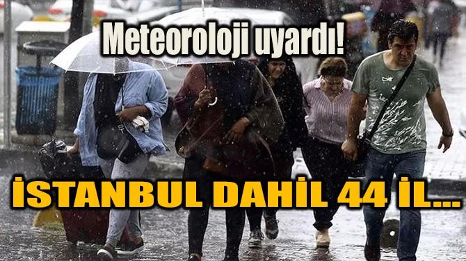 METEOROLOJİ UYARDI! İSTANBUL DAHİL 44 İL…