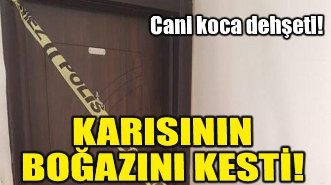 KARISININ BOĞAZINI KESTİ!