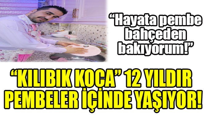 """""""KILIBIK KOCA"""" 12 YILDIR PEMBELER İÇİNDE YAŞIYOR!"""