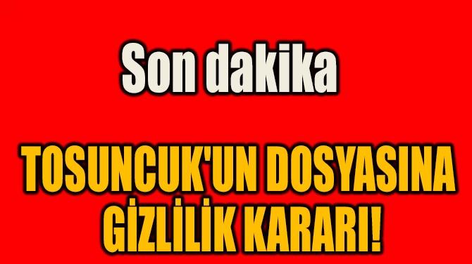 TOSUNCUK'UN DOSYASINA  GİZLİLİK KARARI!