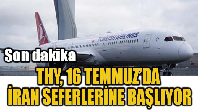 THY, 16 TEMMUZ'DA  İRAN SEFERLERİNE BAŞLIYOR