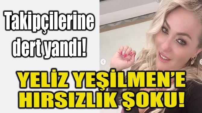 YELİZ YEŞİLMEN'E HIRSIZLIK ŞOKU!