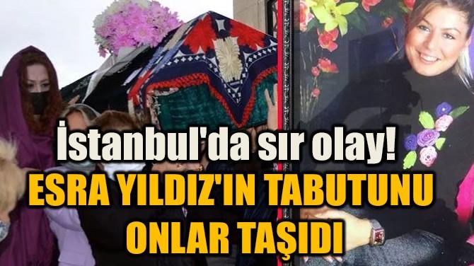 İSTANBUL'DA SIR OLAY! ESRA YILDIZ'IN TABUTUNU ONLAR TAŞIDI