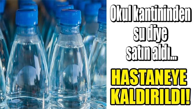 OKUL KANTİNİNDEN SU DİYE SATIN ALDI, HASTANEYE KALDIRILDI!