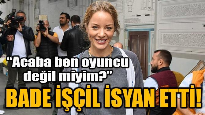 BADE İŞÇİL İSYAN ETTİ!