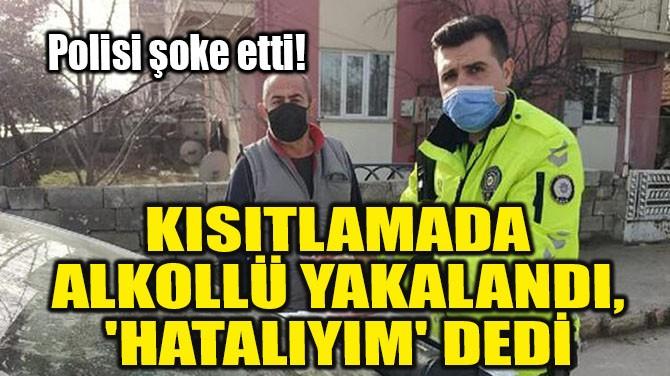 KISITLAMADA ALKOLLÜ YAKALANDI, 'HATALIYIM' DEDİ