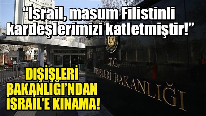 DIŞİŞLERİ BAKANLIĞI'NDAN İSRAİL'E KINAMA!