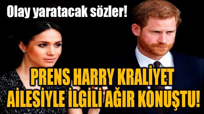 PRENS HARRY KRALİYET  AİLESİYLE İLGİLİ AĞIR KONUŞTU!