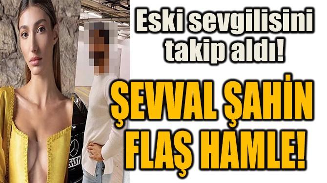 ŞEVVAL ŞAHİN  FLAŞ HAMLE!