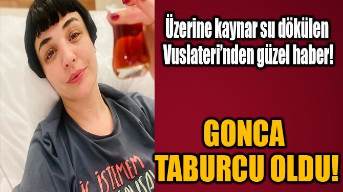 GONCA VUSLATERİ TABURCU OLDUĞUNU DUYURDU!