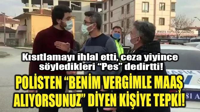 """POLİSTEN """"BENİM VERGİMLE MAAŞ ALIYORSUNUZ"""" DİYEN KİŞİYE TEPKİ!"""