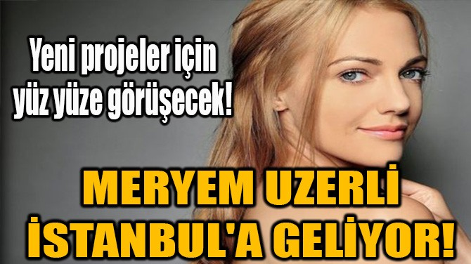 MERYEM UZERLİ İSTANBUL'A GELİYOR