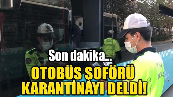OTOBÜS ŞOFÖRÜ KARANTİNAYI DELDİ!