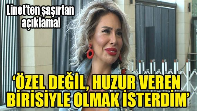 'ÖZEL DEĞİL, HUZUR VEREN BİRİSİYLE OLMAK İSTERDİM'