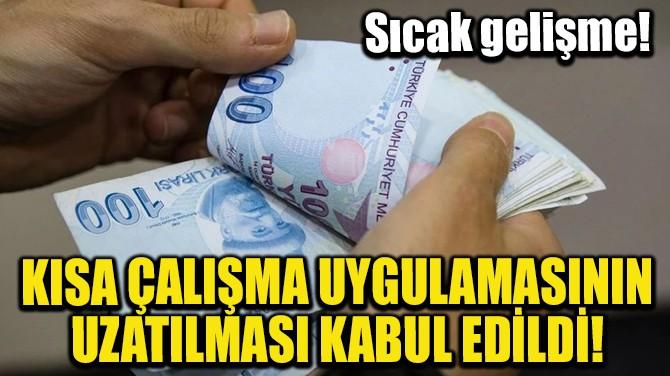 KISA ÇALIŞMA UYGULAMASININ UZATILMASI KABUL EDİLDİ!