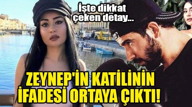ZEYNEP'İN KATİLİNİN İFADESİ ORTAYA ÇIKTI!