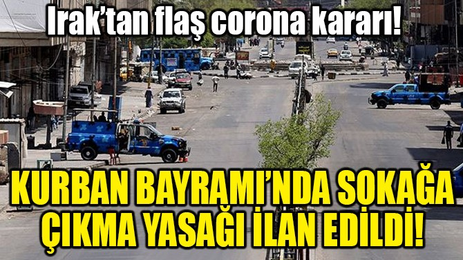 KURBAN BAYRAMI'NDA SOKAĞA ÇIKMA YASAĞI İLAN EDİLDİ!
