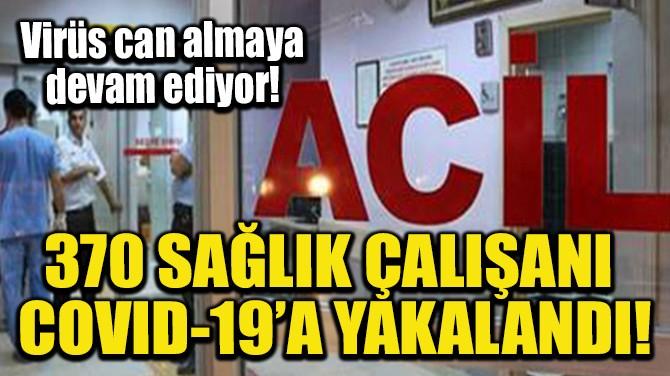 370 SAĞLIK ÇALIŞANI COVID-19'A YAKALANDI!