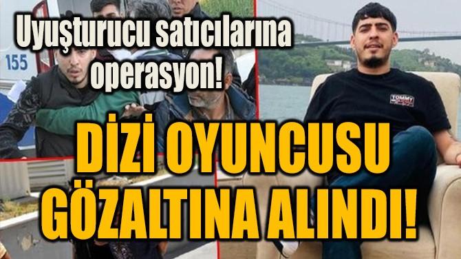 DİZİ OYUNCUSU  GÖZALTINA ALINDI!