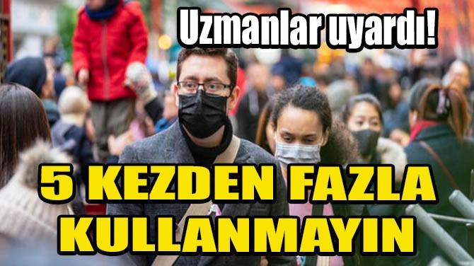 UZMANLAR UYARDI! 5 KEZDEN FAZLA KULLANMAYIN
