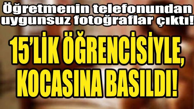 SKANDAL! 15'LİK ÖĞRENCİSİYLE KOCASINA BASILDI!