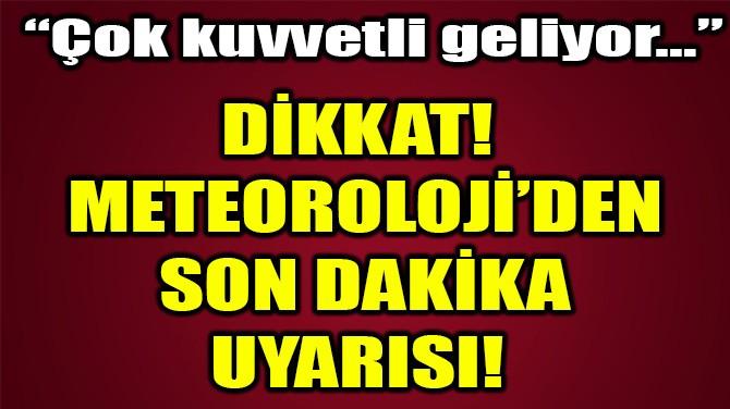 DİKKAT! METEOROLOJİ'DEN SON DAKİKA UYARISI!