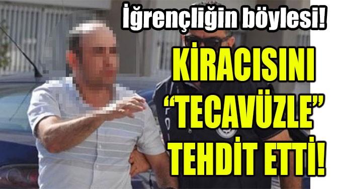 """KİRACISINI """"TECAVÜZLE"""" TEHDİT ETTİ"""